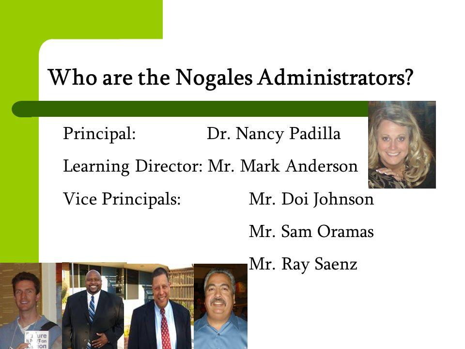 Who are the Nogales Administrators? Principal: Dr. Nancy Padilla Learning Director: Mr. Mark Anderson Vice Principals: Mr. Doi Johnson Mr. Sam Oramas