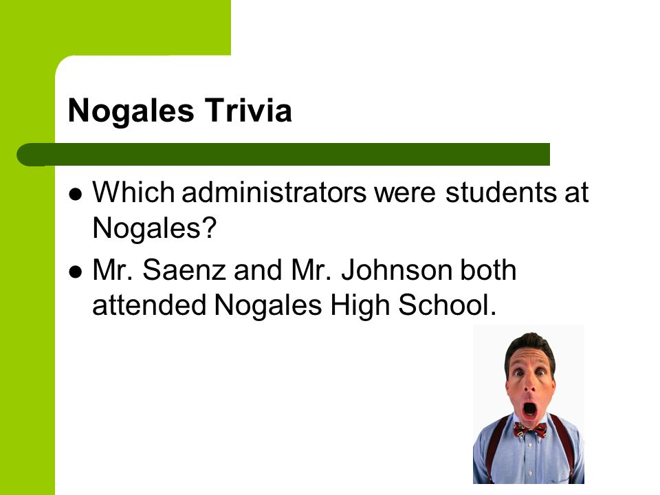 Nogales Trivia Which administrators were students at Nogales? Mr. Saenz and Mr. Johnson both attended Nogales High School.