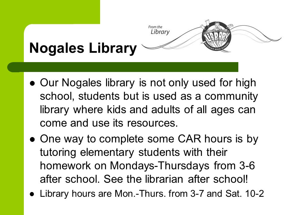 Nogales Library Our Nogales library is not only used for high school, students but is used as a community library where kids and adults of all ages ca