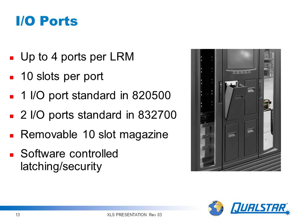 XLS PRESENTATION Rev 0313 I/O Ports Up to 4 ports per LRM 10 slots per port 1 I/O port standard in 820500 2 I/O ports standard in 832700 Removable 10