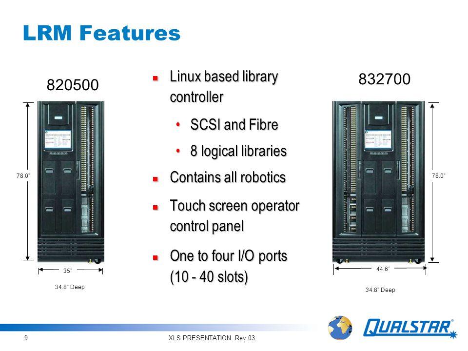 XLS PRESENTATION Rev 039 LRM Features Linux based library controller Linux based library controller SCSI and FibreSCSI and Fibre 8 logical libraries8