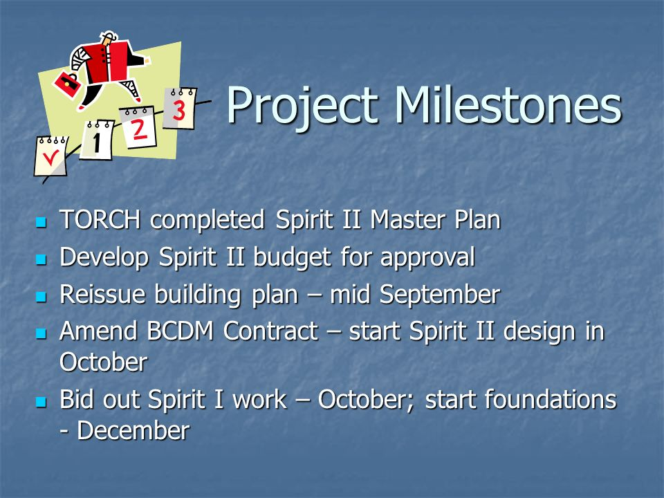 Project Milestones TORCH completed Spirit II Master Plan TORCH completed Spirit II Master Plan Develop Spirit II budget for approval Develop Spirit II budget for approval Reissue building plan – mid September Reissue building plan – mid September Amend BCDM Contract – start Spirit II design in October Amend BCDM Contract – start Spirit II design in October Bid out Spirit I work – October; start foundations - December Bid out Spirit I work – October; start foundations - December