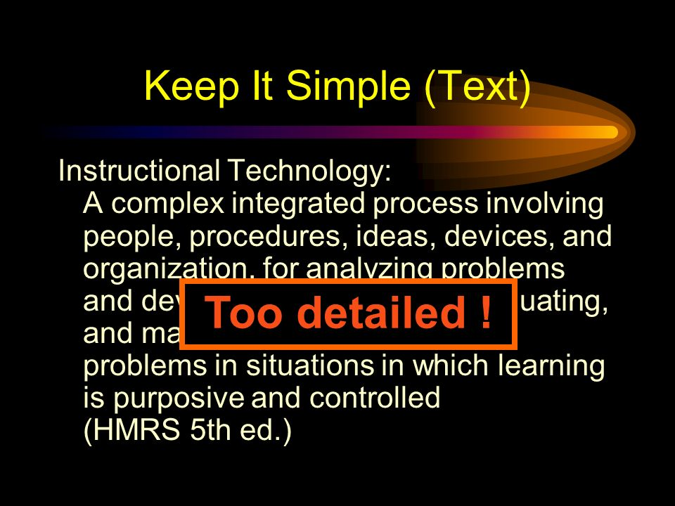 Keep It Simple (Text) Too many colours TooToo Many Fonts and Styles The 6 x 7 rule –No more than 6 lines per slide –No more than 7 words per line