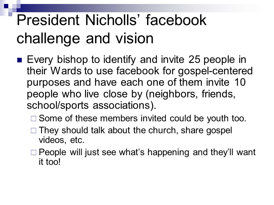 President Nicholls facebook challenge and vision Every bishop to identify and invite 25 people in their Wards to use facebook for gospel-centered purp