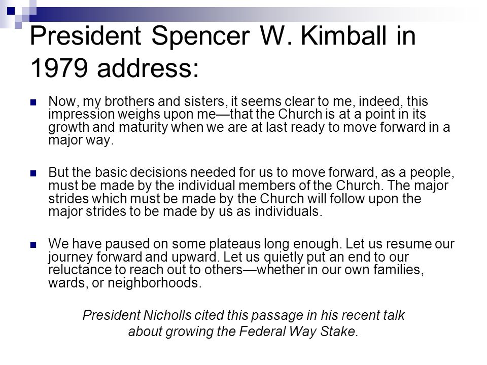 President Spencer W. Kimball in 1979 address: Now, my brothers and sisters, it seems clear to me, indeed, this impression weighs upon methat the Churc