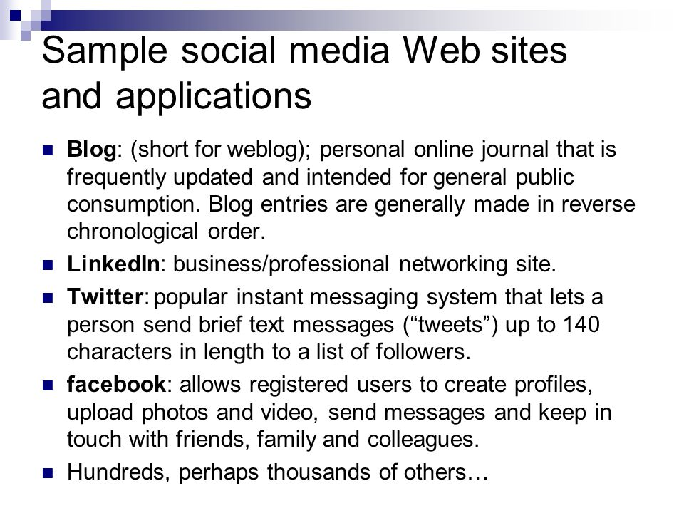 Sample social media Web sites and applications Blog: (short for weblog); personal online journal that is frequently updated and intended for general public consumption.
