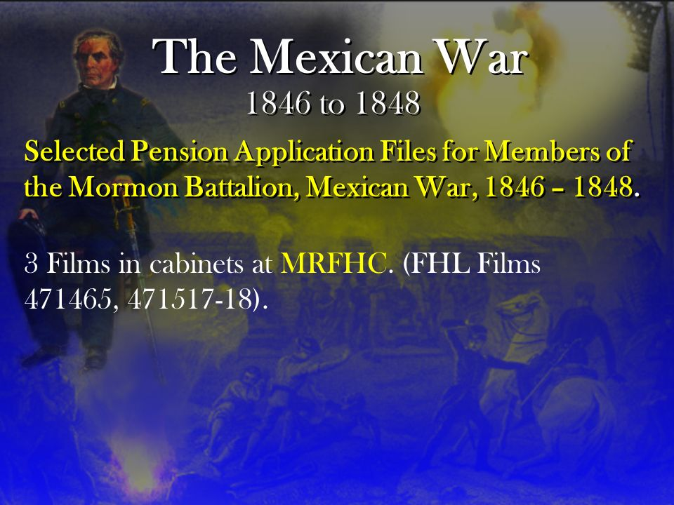 The Mexican War 1846 to 1848 Selected Pension Application Files for Members of the Mormon Battalion, Mexican War, 1846 – 1848.