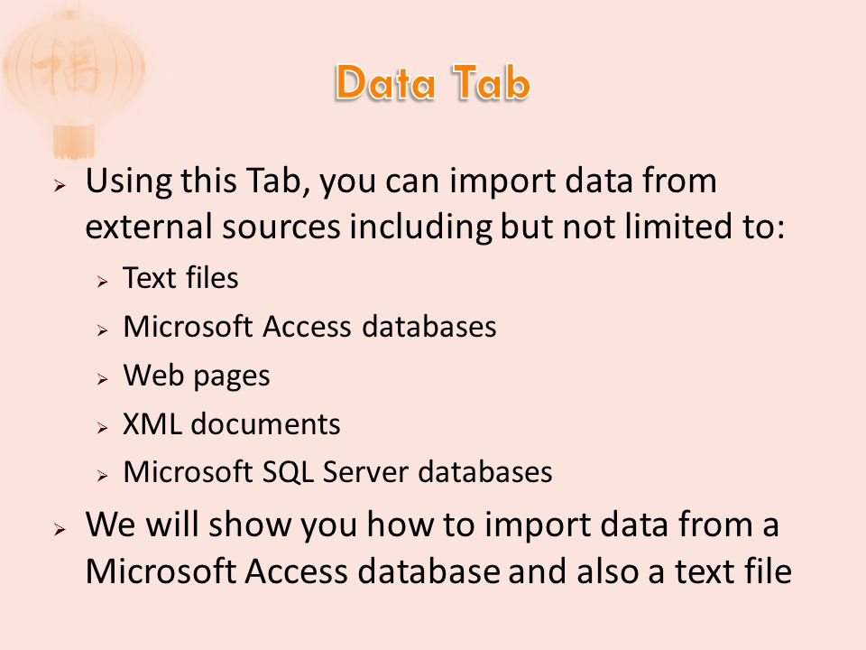 Using this Tab, you can import data from external sources including but not limited to: Text files Microsoft Access databases Web pages XML documents Microsoft SQL Server databases We will show you how to import data from a Microsoft Access database and also a text file