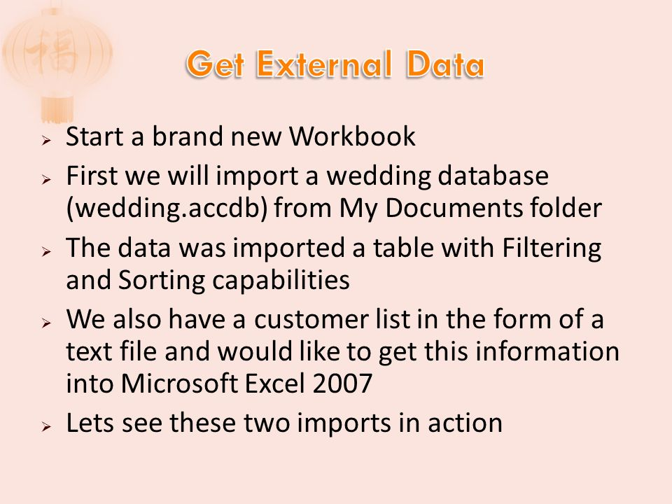 Start a brand new Workbook First we will import a wedding database (wedding.accdb) from My Documents folder The data was imported a table with Filtering and Sorting capabilities We also have a customer list in the form of a text file and would like to get this information into Microsoft Excel 2007 Lets see these two imports in action