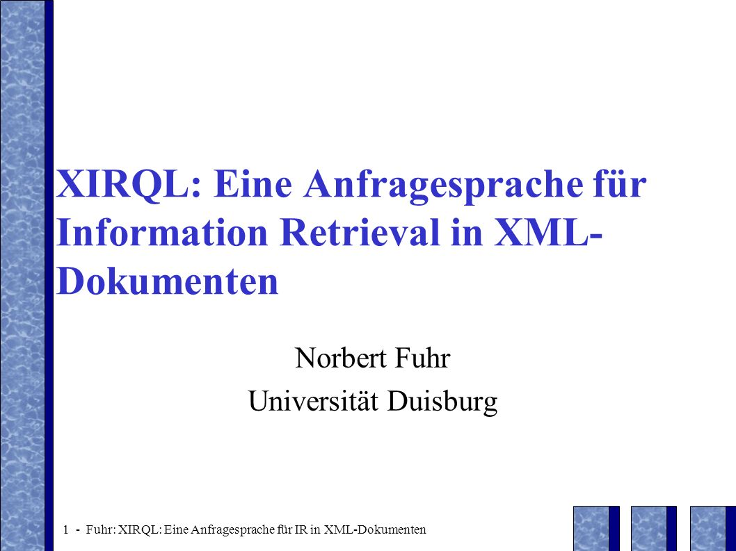 12 - Fuhr: XIRQL: Eine Anfragesprache für IR in XML-Dokumenten II.1 Probabilistic Retrieval with XIRQL Problem: weighting of different forms of occurrence of terms /document[.//heading XML .//section//* XML ] document Introduction chapter headingThis...