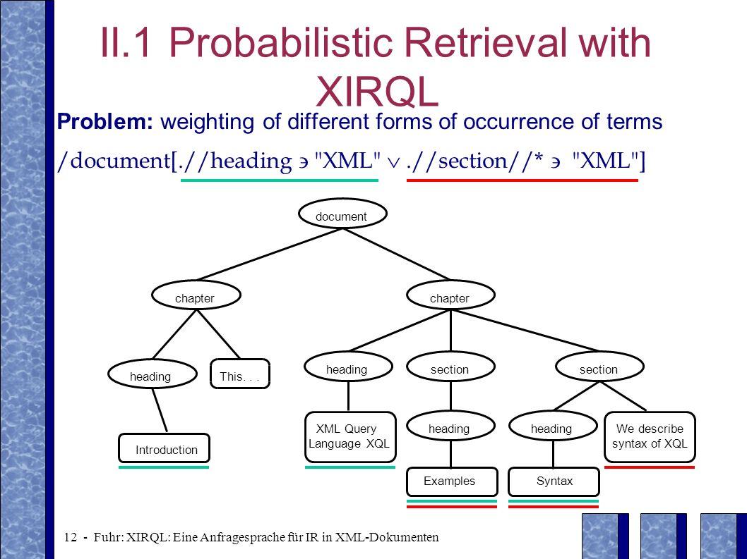 12 - Fuhr: XIRQL: Eine Anfragesprache für IR in XML-Dokumenten II.1 Probabilistic Retrieval with XIRQL Problem: weighting of different forms of occurr