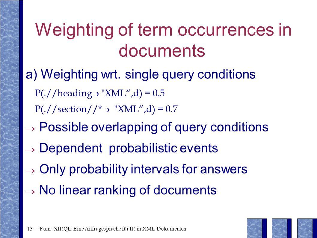 13 - Fuhr: XIRQL: Eine Anfragesprache für IR in XML-Dokumenten Weighting of term occurrences in documents a) Weighting wrt. single query conditions P(