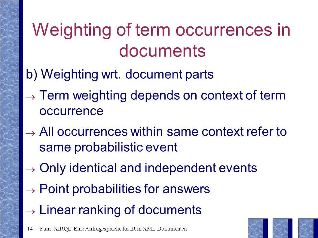 14 - Fuhr: XIRQL: Eine Anfragesprache für IR in XML-Dokumenten Weighting of term occurrences in documents b) Weighting wrt. document parts Term weight