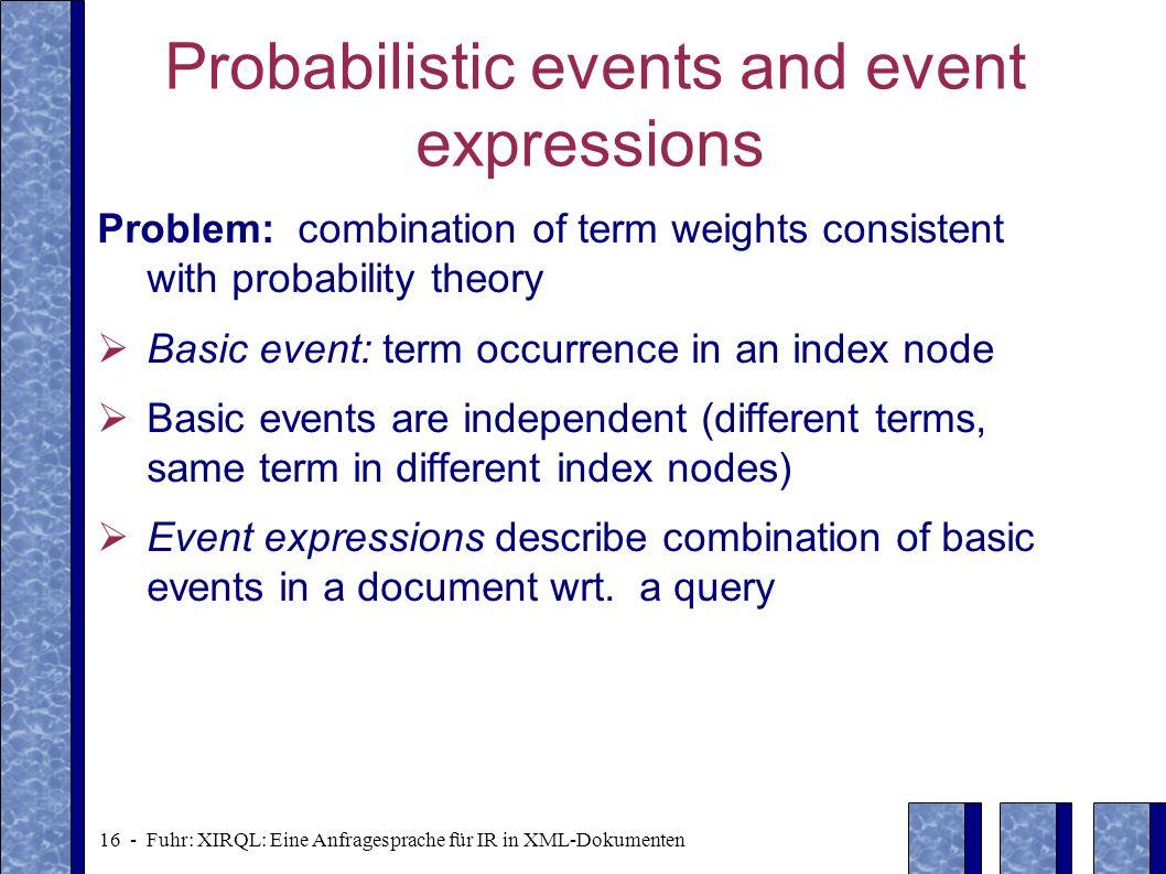 16 - Fuhr: XIRQL: Eine Anfragesprache für IR in XML-Dokumenten Probabilistic events and event expressions Problem: combination of term weights consist