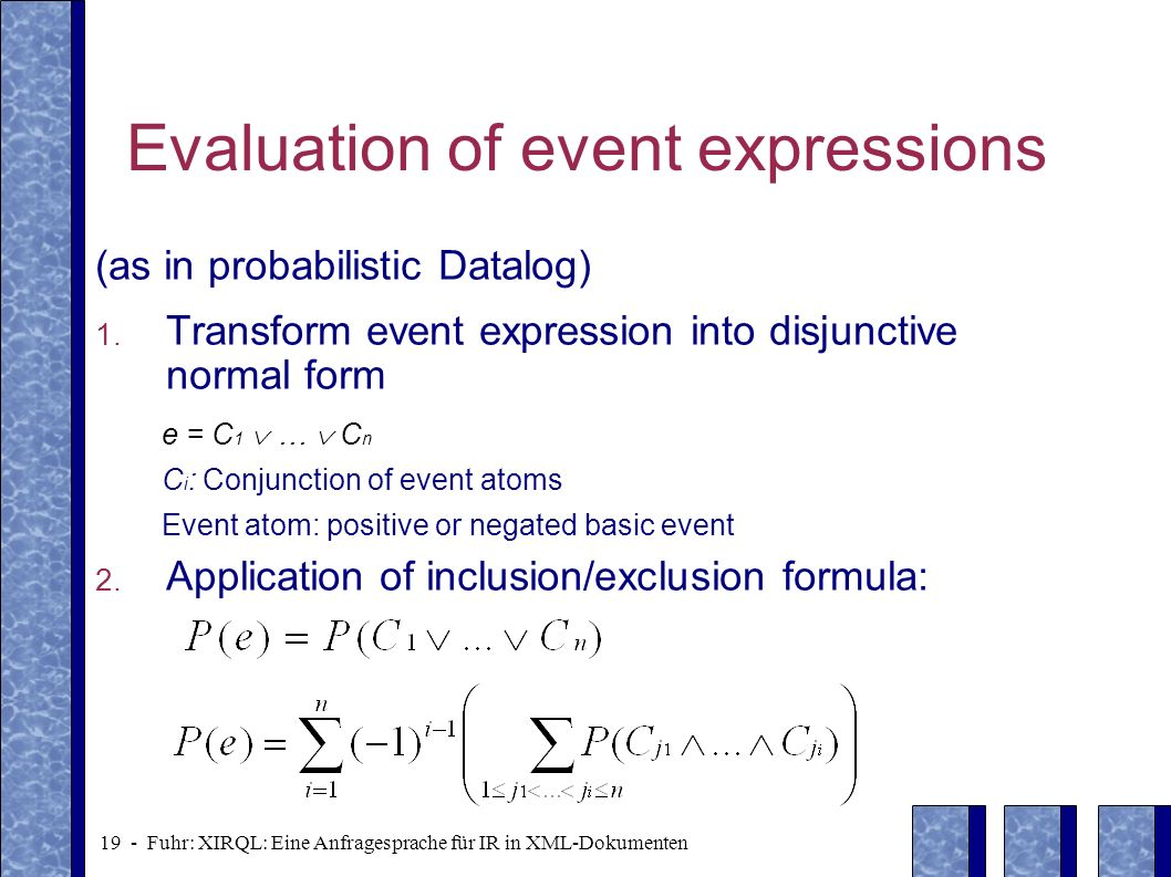 19 - Fuhr: XIRQL: Eine Anfragesprache für IR in XML-Dokumenten Evaluation of event expressions (as in probabilistic Datalog) 1. Transform event expres