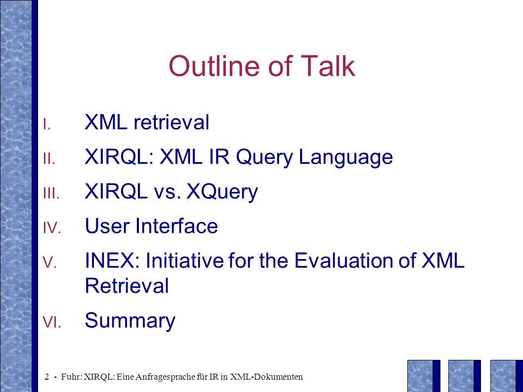 2 - Fuhr: XIRQL: Eine Anfragesprache für IR in XML-Dokumenten Outline of Talk I. XML retrieval II. XIRQL: XML IR Query Language III. XIRQL vs. XQuery