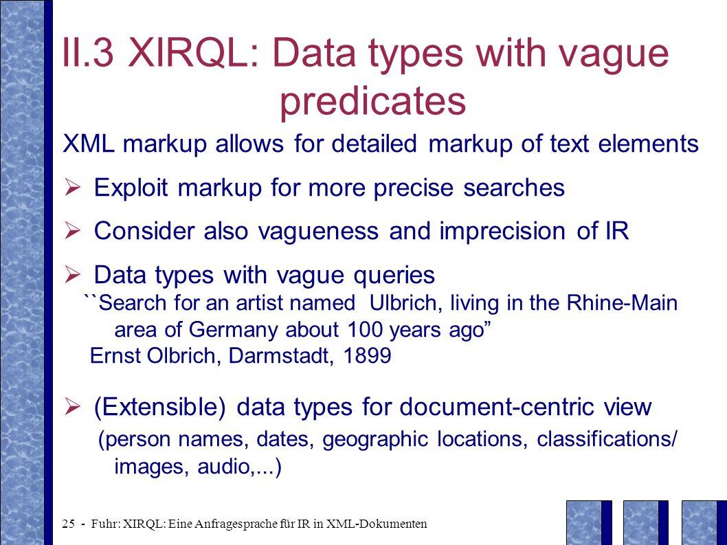 25 - Fuhr: XIRQL: Eine Anfragesprache für IR in XML-Dokumenten II.3 XIRQL: Data types with vague predicates XML markup allows for detailed markup of t