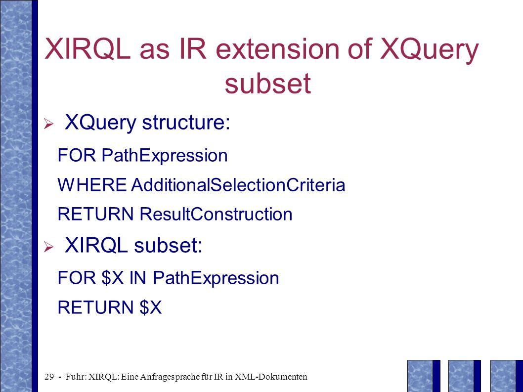 29 - Fuhr: XIRQL: Eine Anfragesprache für IR in XML-Dokumenten XIRQL as IR extension of XQuery subset XQuery structure: FOR PathExpression WHERE Addit