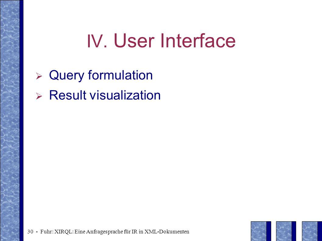 30 - Fuhr: XIRQL: Eine Anfragesprache für IR in XML-Dokumenten IV. User Interface Query formulation Result visualization