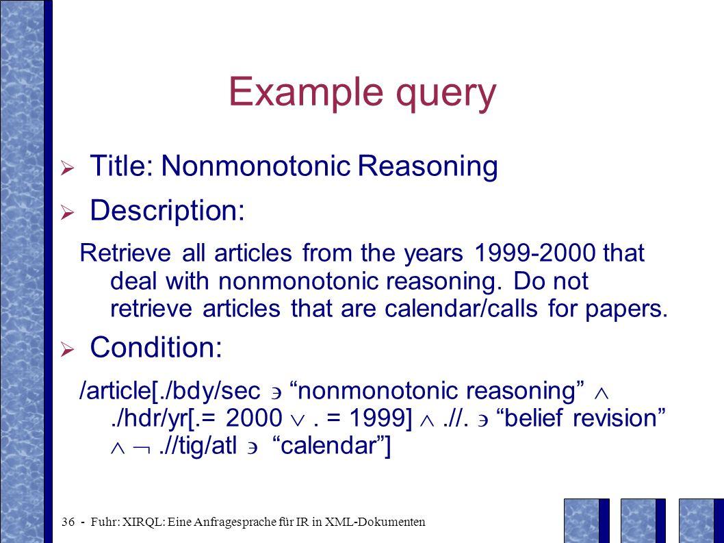 36 - Fuhr: XIRQL: Eine Anfragesprache für IR in XML-Dokumenten Example query Title: Nonmonotonic Reasoning Description: Retrieve all articles from the