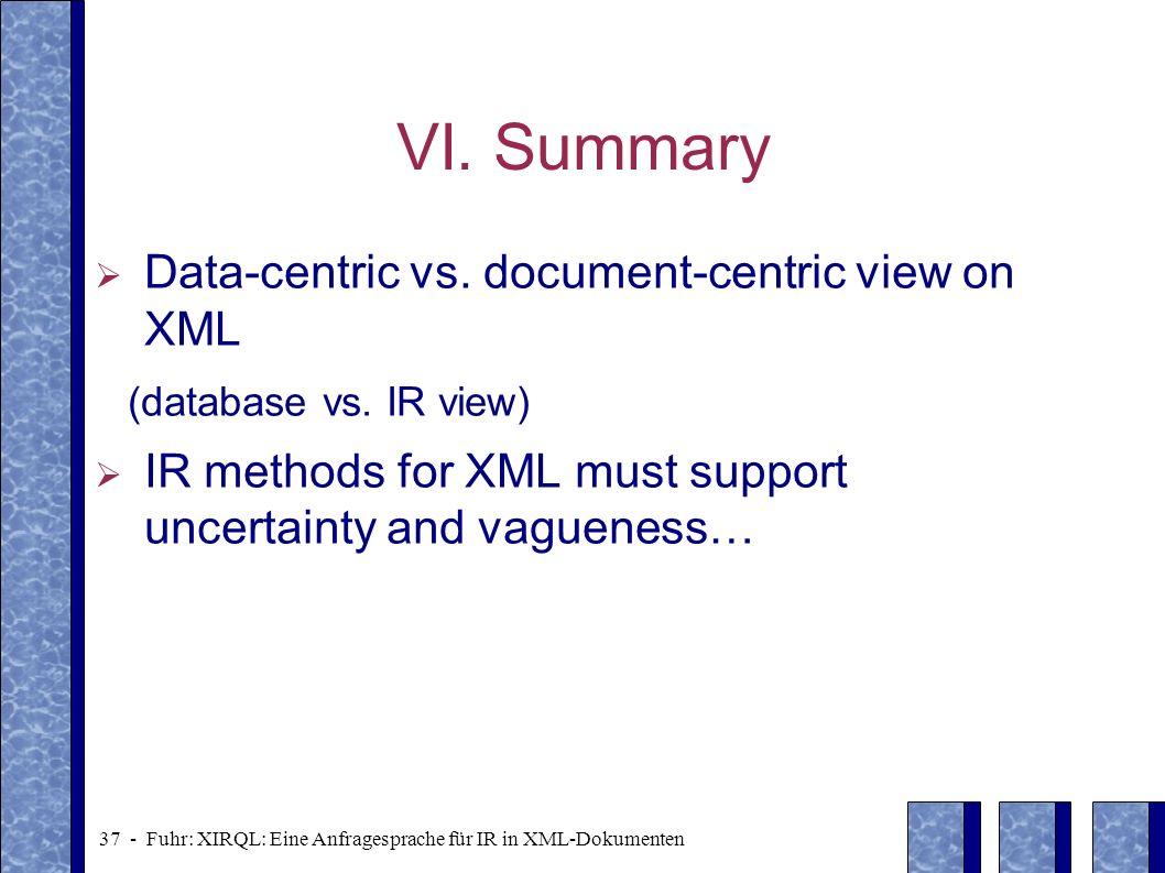 37 - Fuhr: XIRQL: Eine Anfragesprache für IR in XML-Dokumenten VI. Summary Data-centric vs. document-centric view on XML (database vs. IR view) IR met