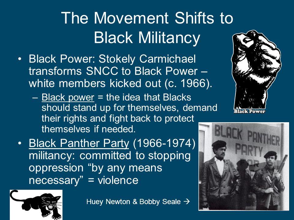 The Movement Shifts to Black Militancy Black Power: Stokely Carmichael transforms SNCC to Black Power – white members kicked out (c. 1966). –Black pow
