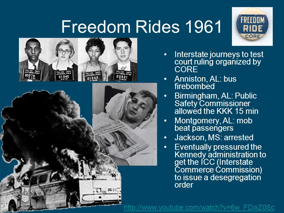 Freedom Rides 1961 Interstate journeys to test court ruling organized by CORE Anniston, AL: bus firebombed Birmingham, AL: Public Safety Commissioner