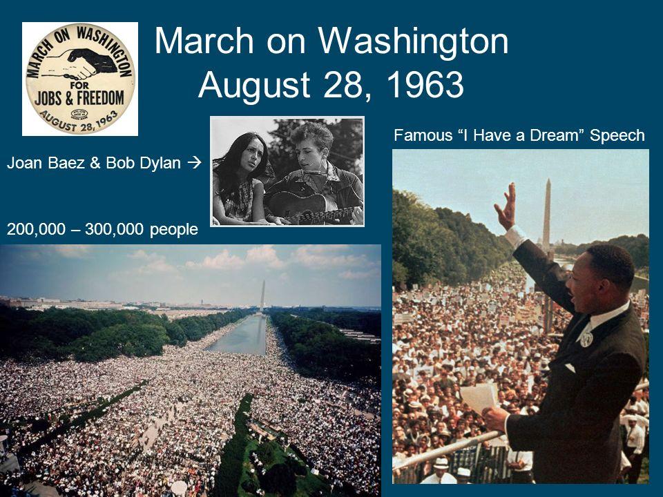 March on Washington August 28, 1963 Famous I Have a Dream Speech 200,000 – 300,000 people Joan Baez & Bob Dylan