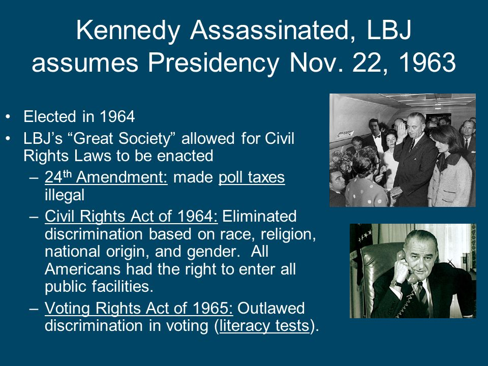 Kennedy Assassinated, LBJ assumes Presidency Nov. 22, 1963 Elected in 1964 LBJs Great Society allowed for Civil Rights Laws to be enacted –24 th Amend