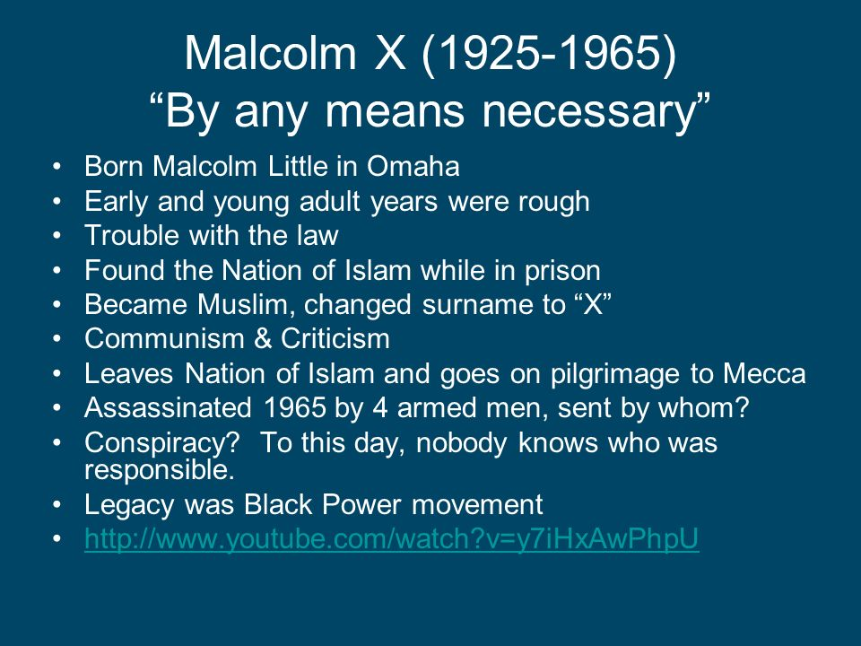 Malcolm X (1925-1965) By any means necessary Born Malcolm Little in Omaha Early and young adult years were rough Trouble with the law Found the Nation