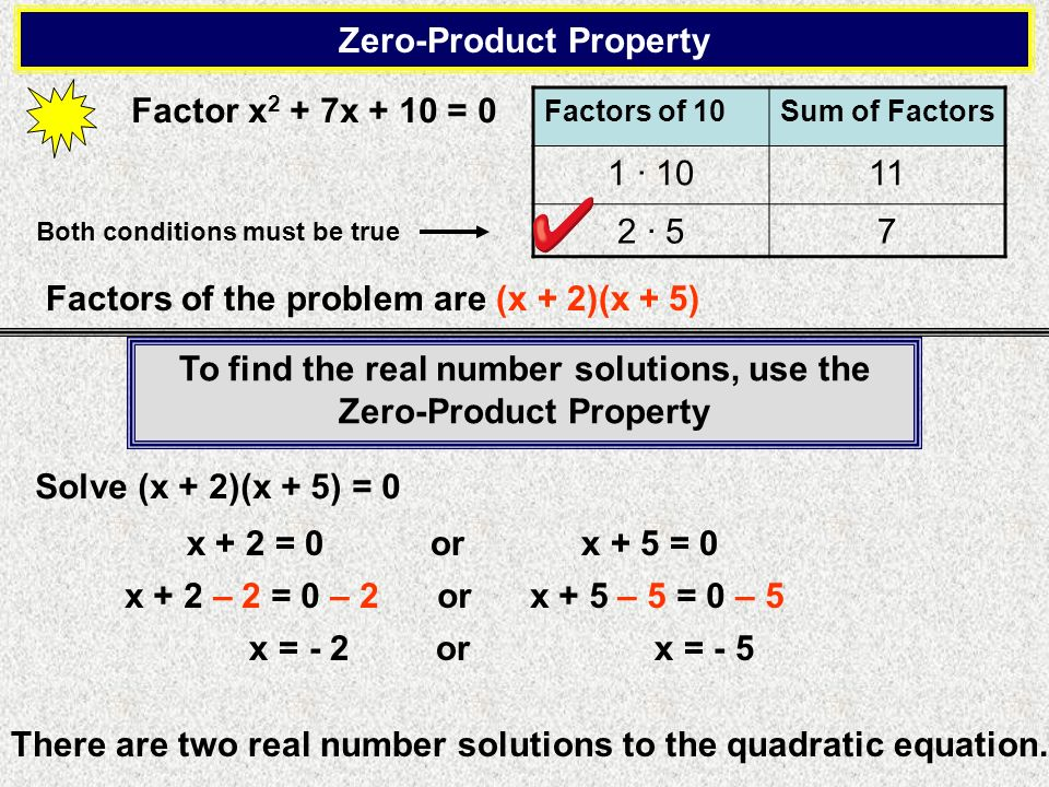 Zero-Product Property Factor x 2 + 7x + 10 = 0 Both conditions must be true Factors of the problem are (x + 2)(x + 5) Factors of 10Sum of Factors 1 1011 2 57 Solve (x + 2)(x + 5) = 0 x + 2 = 0 or x + 5 = 0 x + 2 – 2 = 0 – 2 or x + 5 – 5 = 0 – 5 x = - 2 or x = - 5 There are two real number solutions to the quadratic equation.