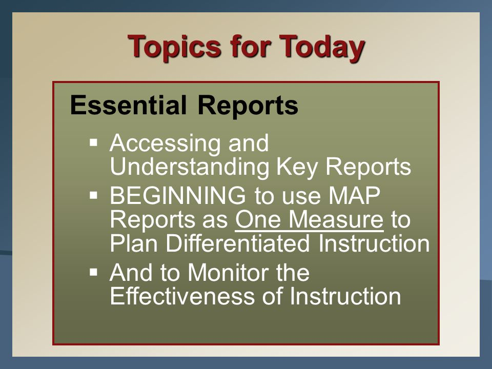 Topics for Today Essential Reports Accessing and Understanding Key Reports BEGINNING to use MAP Reports as One Measure to Plan Differentiated Instruct