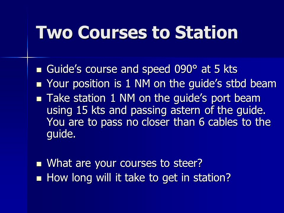 Two Courses to Station Guides course and speed 090° at 5 kts Guides course and speed 090° at 5 kts Your position is 1 NM on the guides stbd beam Your position is 1 NM on the guides stbd beam Take station 1 NM on the guides port beam using 15 kts and passing astern of the guide.