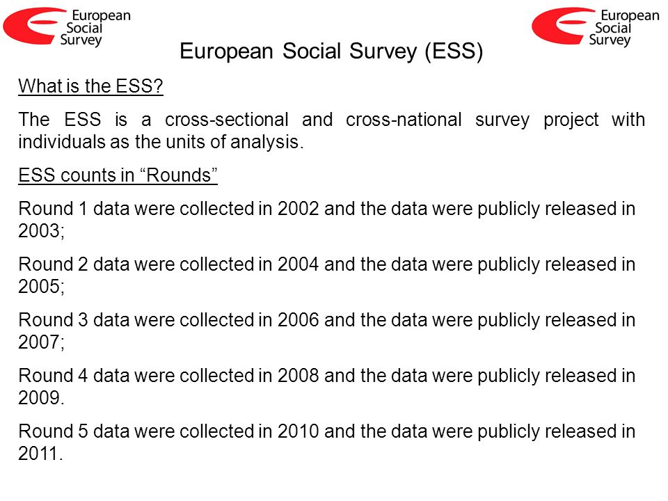 What is the ESS? The ESS is a cross-sectional and cross-national survey project with individuals as the units of analysis. ESS counts in Rounds Round