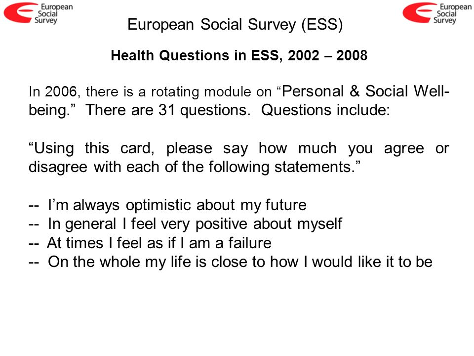 European Social Survey (ESS) Health Questions in ESS, 2002 – 2008 In 2006, there is a rotating module on Personal & Social Well- being. There are 31 q