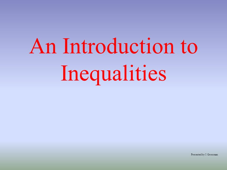 An Introduction to Inequalities Presented by J. Grossman