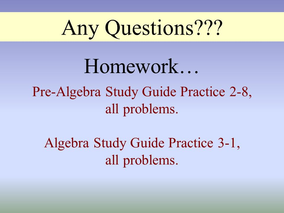 Any Questions??? Pre-Algebra Study Guide Practice 2-8, all problems. Algebra Study Guide Practice 3-1, all problems. Homework…