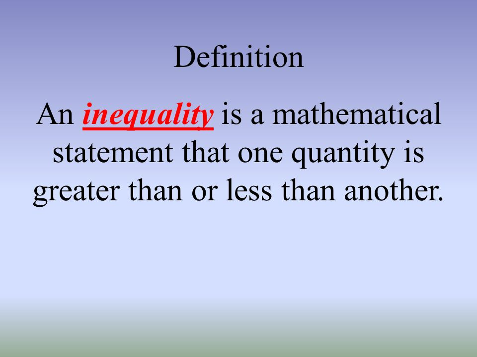 Definition An inequality is a mathematical statement that one quantity is greater than or less than another.