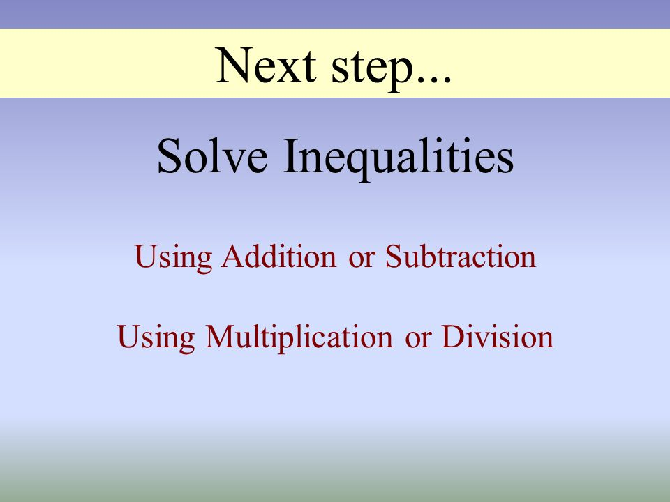 Next step... Using Addition or Subtraction Using Multiplication or Division Solve Inequalities