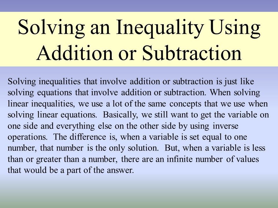 Solving an Inequality Using Addition or Subtraction Solving inequalities that involve addition or subtraction is just like solving equations that invo