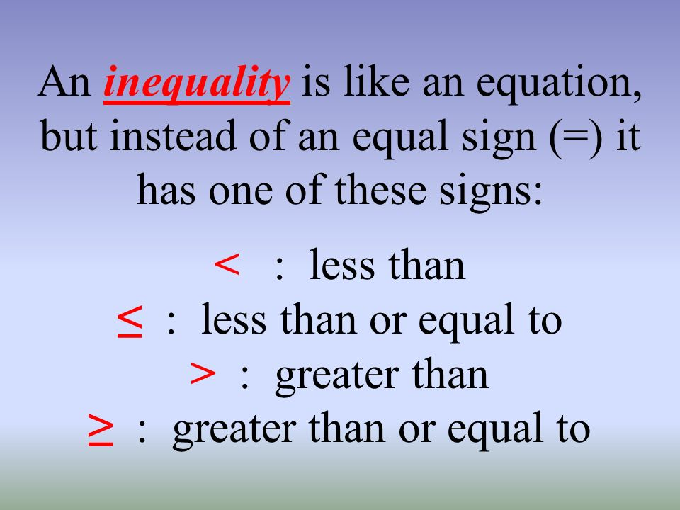 An inequality is like an equation, but instead of an equal sign (=) it has one of these signs: < : less than : less than or equal to > : greater than