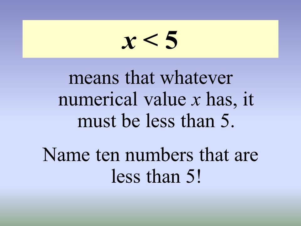 x < 5 means that whatever numerical value x has, it must be less than 5. Name ten numbers that are less than 5!