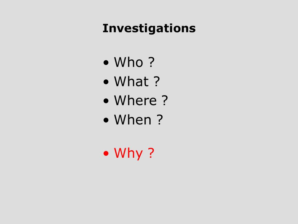 Investigations Who ? What ? Where ? When ? Why ?