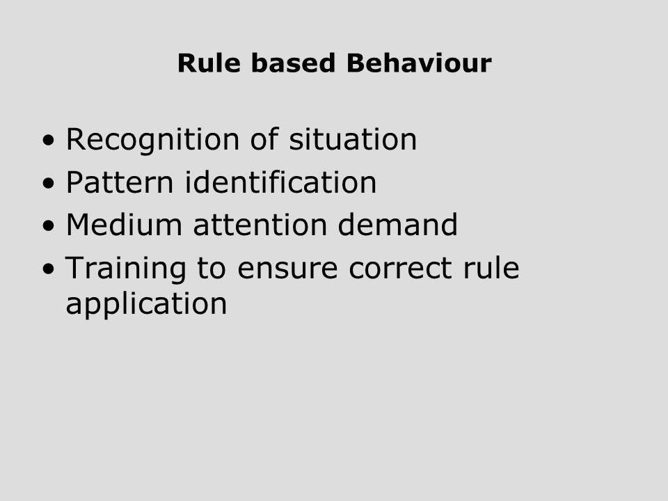 Rule based Behaviour Recognition of situation Pattern identification Medium attention demand Training to ensure correct rule application