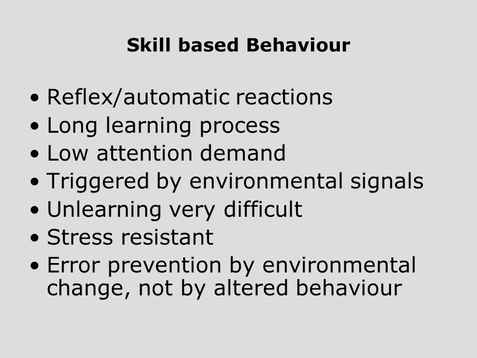 Skill based Behaviour Reflex/automatic reactions Long learning process Low attention demand Triggered by environmental signals Unlearning very difficu