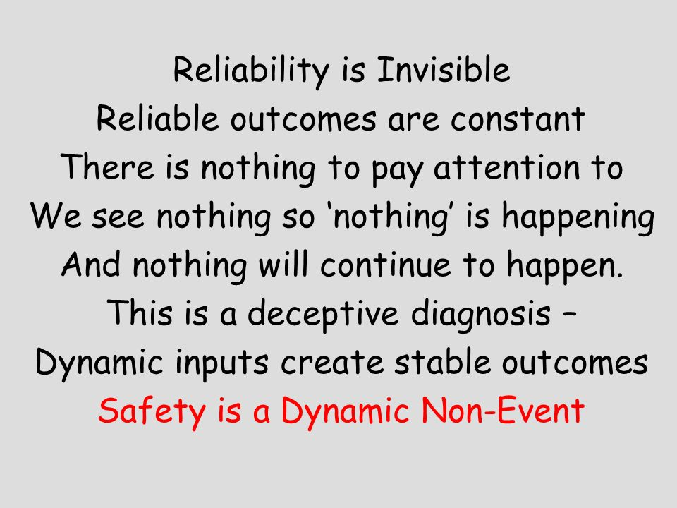 Reliability is Invisible Reliable outcomes are constant There is nothing to pay attention to We see nothing so nothing is happening And nothing will c