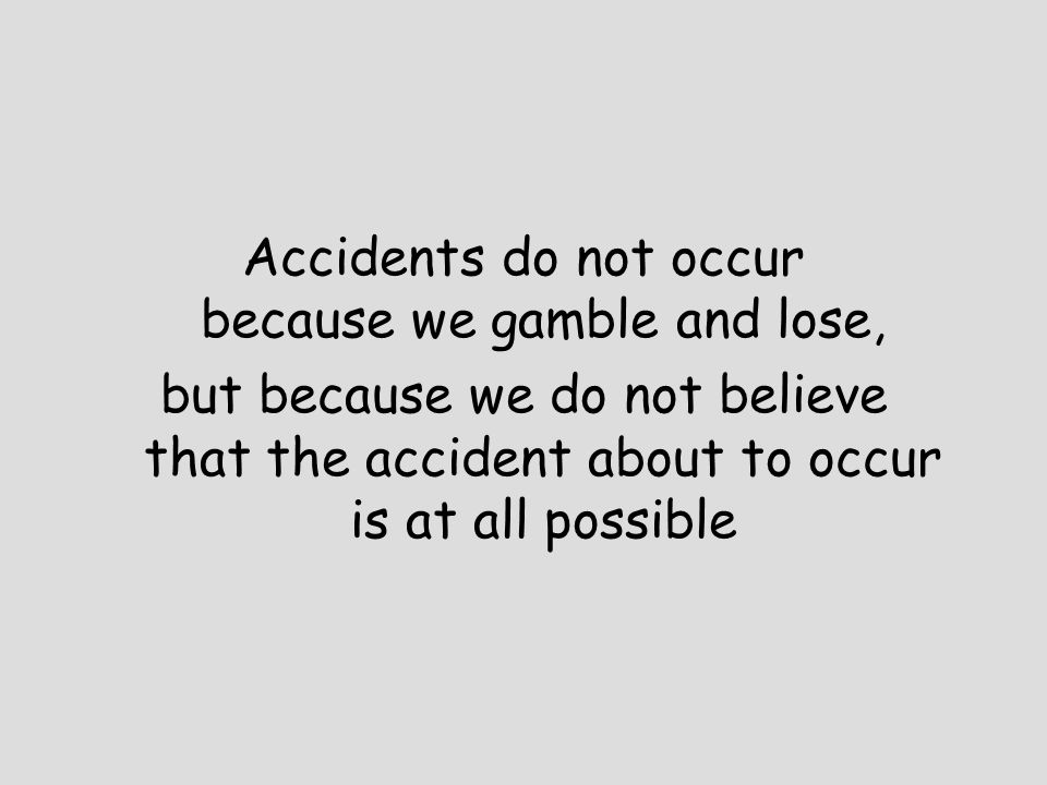 Accidents do not occur because we gamble and lose, but because we do not believe that the accident about to occur is at all possible
