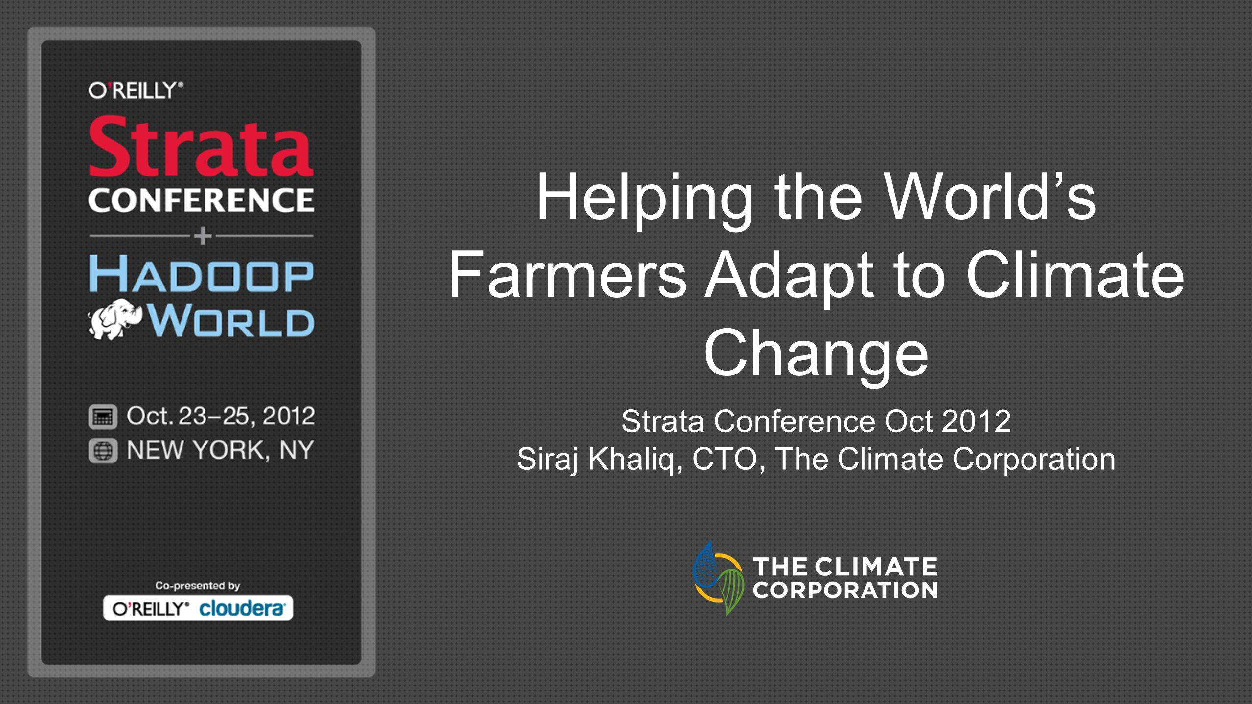 Helping the Worlds Farmers Adapt to Climate Change Strata Conference Oct 2012 Siraj Khaliq, CTO, The Climate Corporation