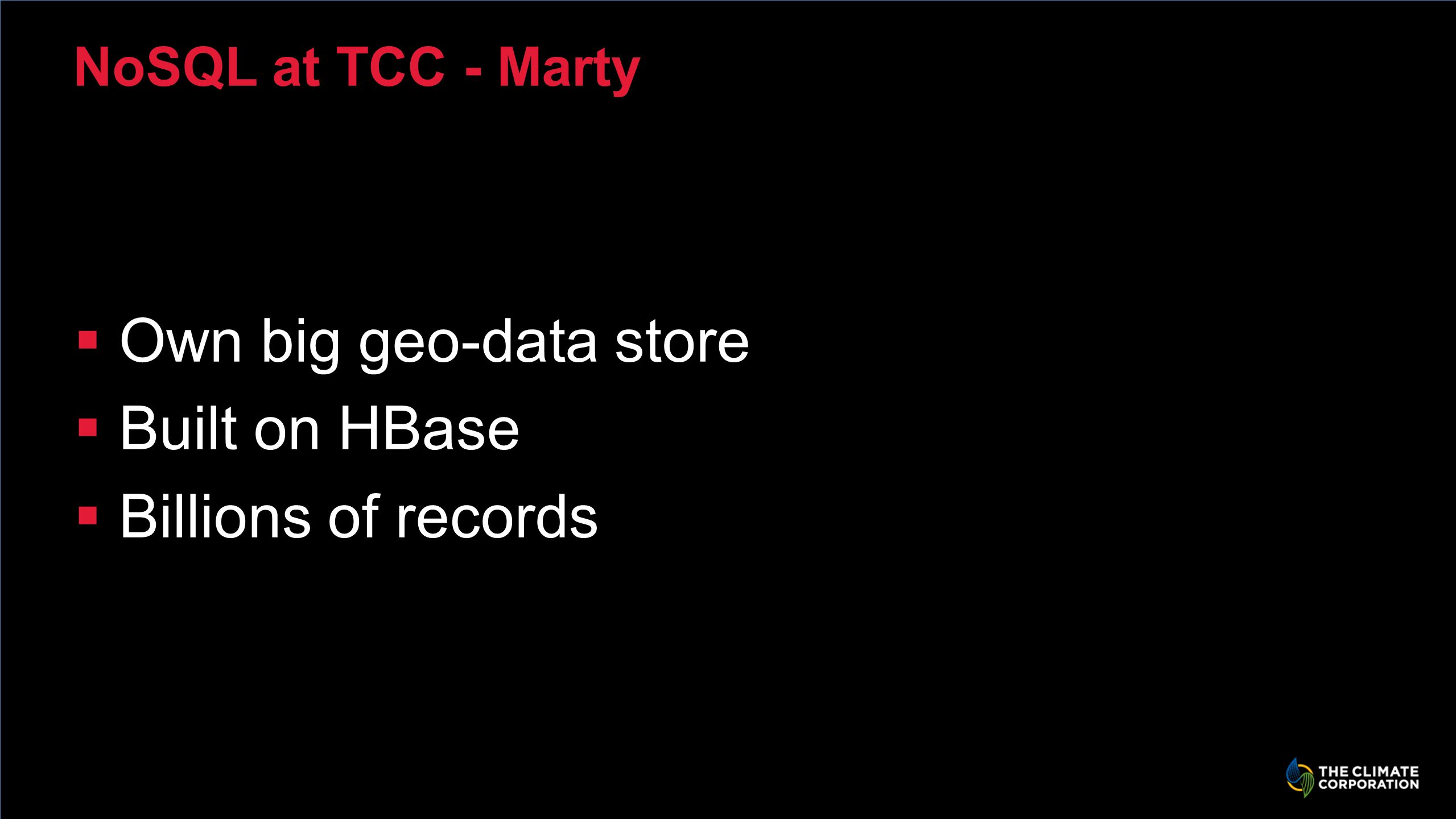 NoSQL at TCC - Marty Own big geo-data store Built on HBase Billions of records