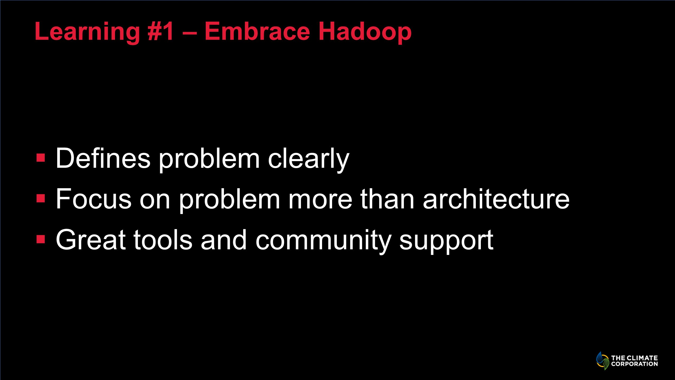 Learning #1 – Embrace Hadoop Defines problem clearly Focus on problem more than architecture Great tools and community support